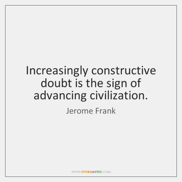 Increasingly constructive doubt is the sign of advancing civilization.