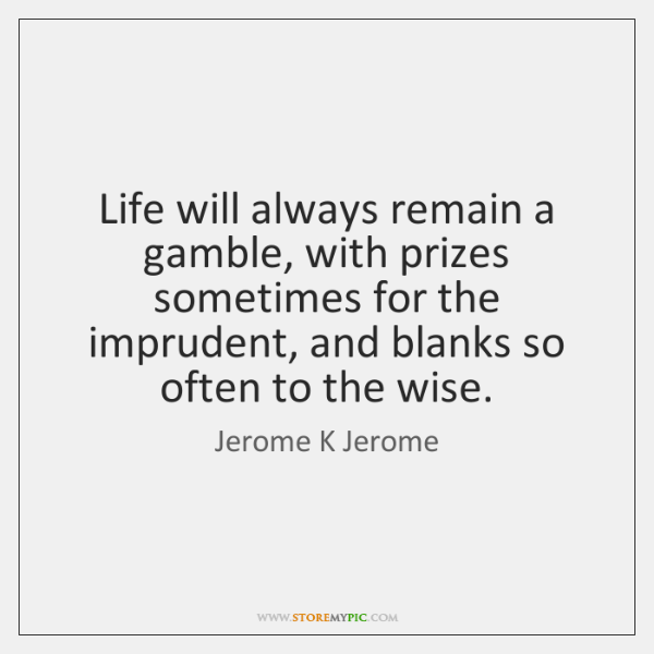 Life will always remain a gamble, with prizes sometimes for the imprudent, ...