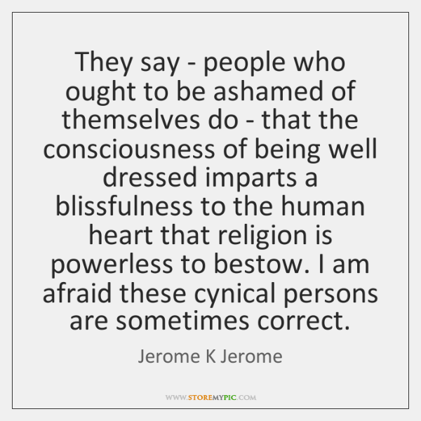 They say - people who ought to be ashamed of themselves do ...
