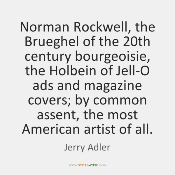 Norman Rockwell, the Brueghel of the 20th century bourgeoisie, the Holbein of ...