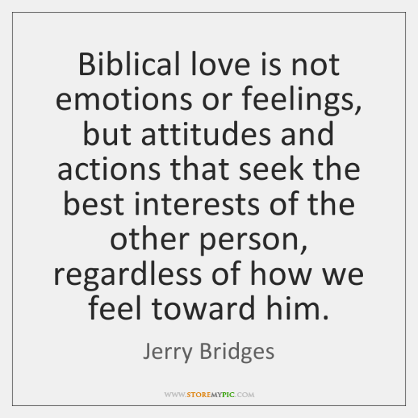 Biblical love is not emotions or feelings, but attitudes and actions that ...