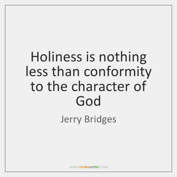 Holiness is nothing less than conformity to the character of God