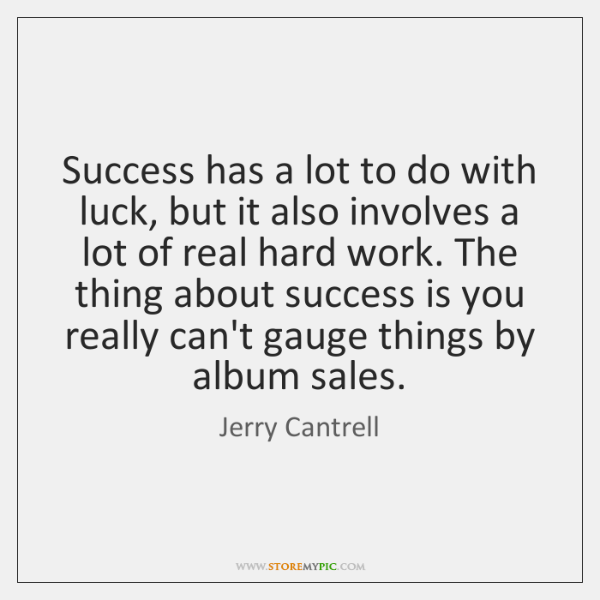Success has a lot to do with luck, but it also involves ...