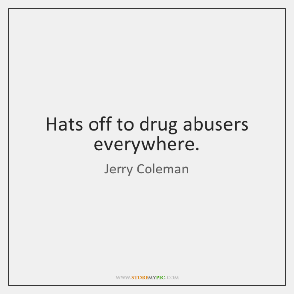 Hats off to drug abusers everywhere.