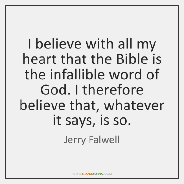 I believe with all my heart that the Bible is the infallible ...
