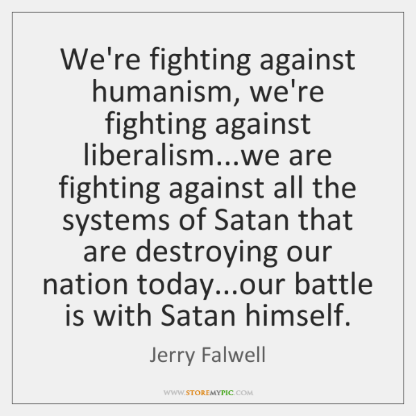 We're fighting against humanism, we're fighting against liberalism...we are fighting against ...