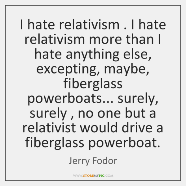 I hate relativism . I hate relativism more than I hate anything else, ...