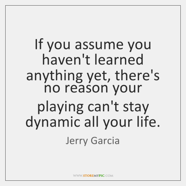 If you assume you haven't learned anything yet, there's no reason your ...