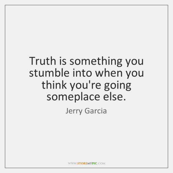 Truth is something you stumble into when you think you're going someplace ...