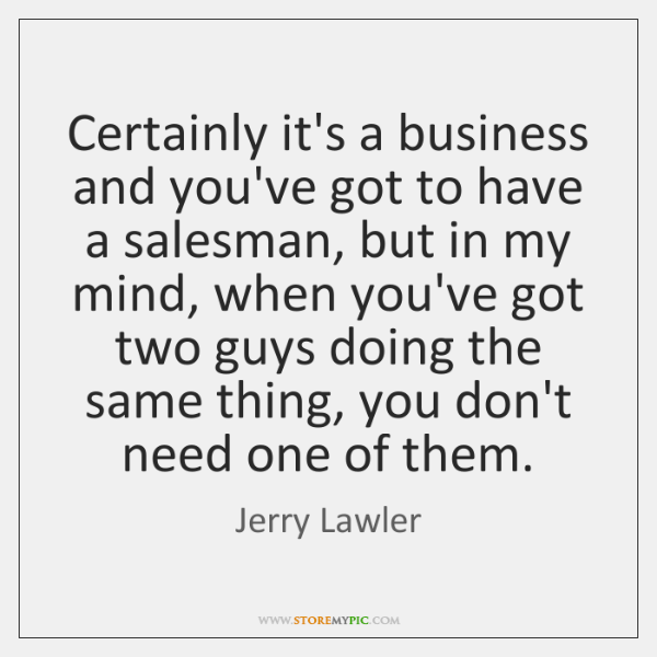 Certainly it's a business and you've got to have a salesman, but ...