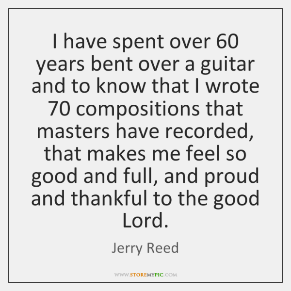 I have spent over 60 years bent over a guitar and to know ...