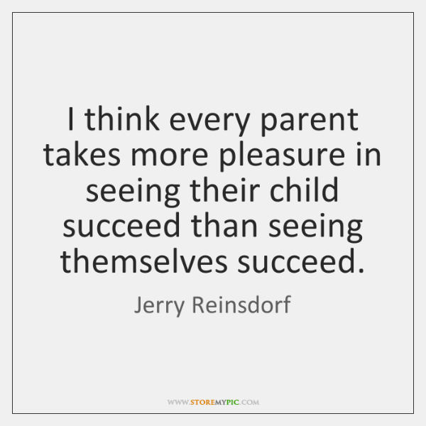 I think every parent takes more pleasure in seeing their child succeed ...