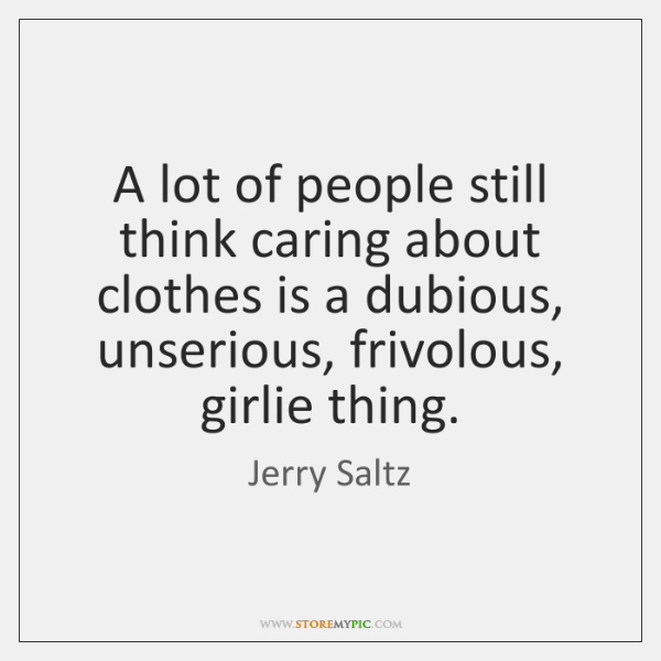 A lot of people still think caring about clothes is a dubious, ...