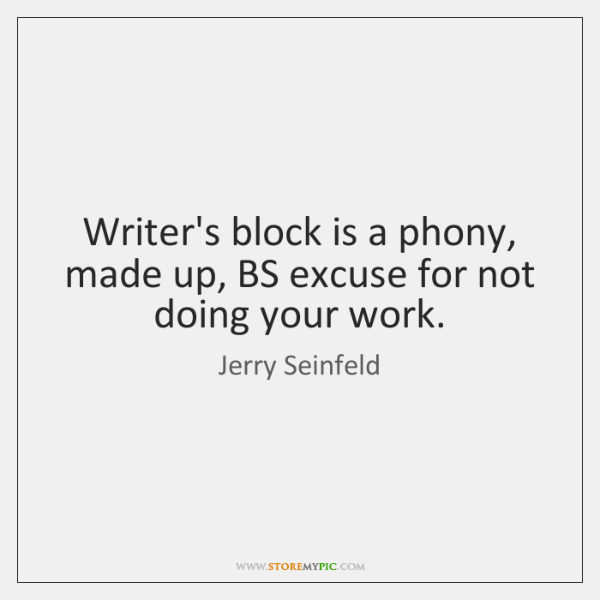 Writer's block is a phony, made up, BS excuse for not doing ...