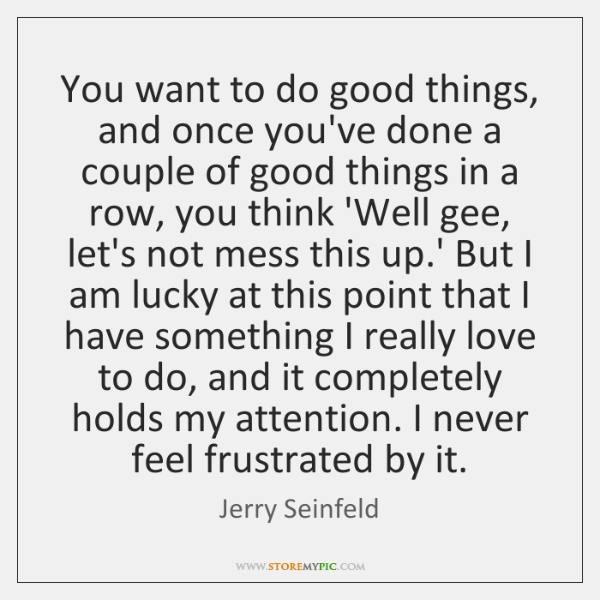 You want to do good things, and once you've done a couple ...