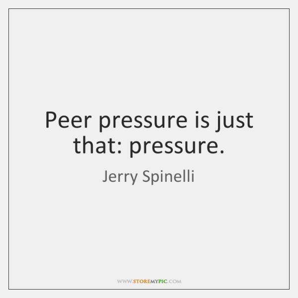 Peer pressure is just that: pressure.
