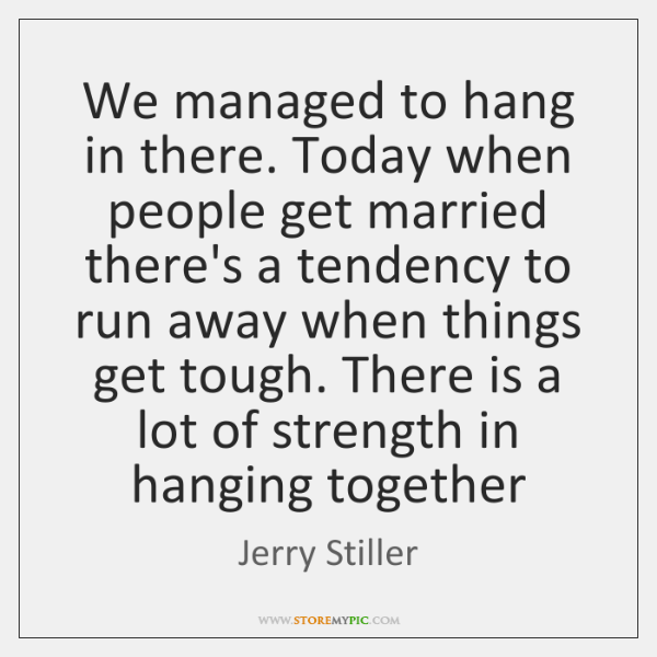 We managed to hang in there. Today when people get married there's ...