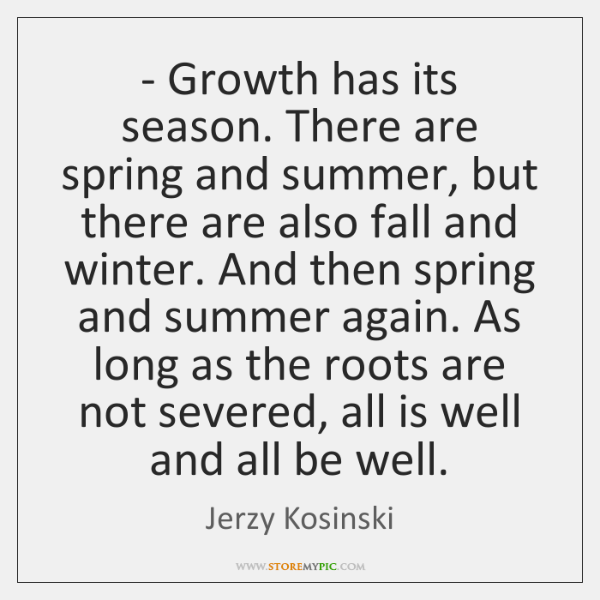 - Growth has its season. There are spring and summer, but there are ...