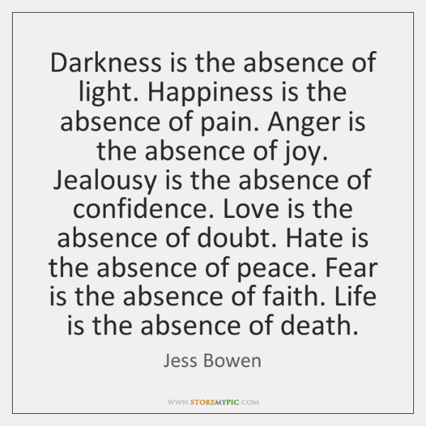 Darkness is the absence of light. Happiness is the absence of pain. ...
