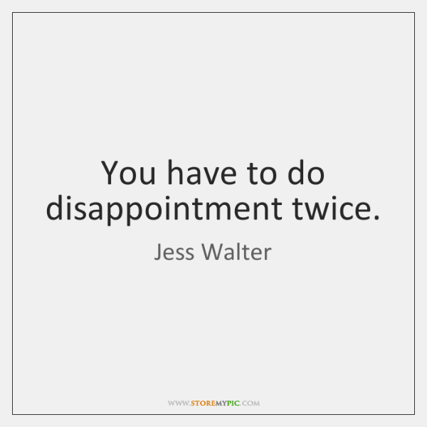 You have to do disappointment twice.