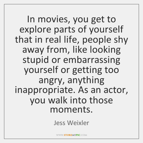 In movies, you get to explore parts of yourself that in real ...