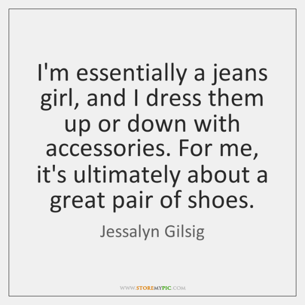 I'm essentially a jeans girl, and I dress them up or down ...