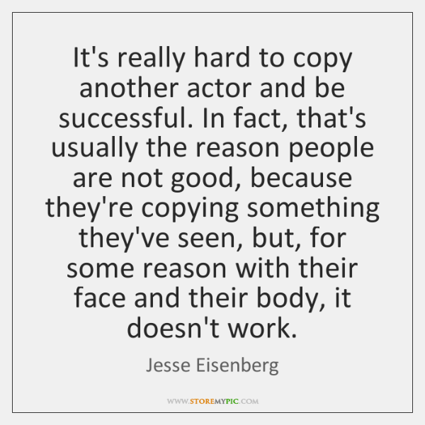 It's really hard to copy another actor and be successful. In fact, ...