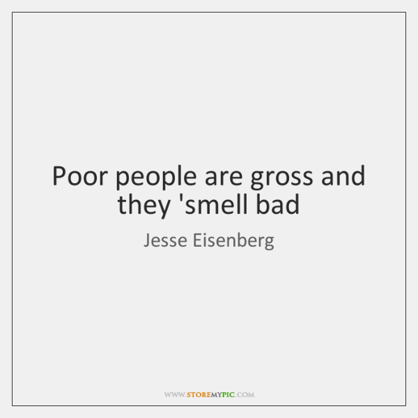 Poor people are gross and they 'smell bad