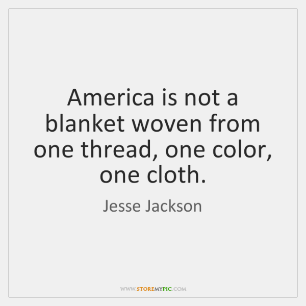 America is not a blanket woven from one thread, one color, one ...