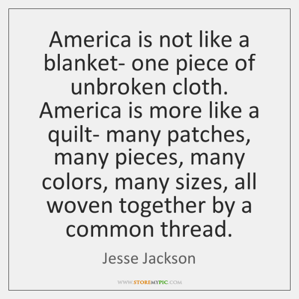 America is not like a blanket- one piece of unbroken cloth. America ...