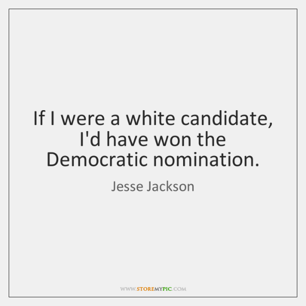 If I were a white candidate, I'd have won the Democratic nomination.