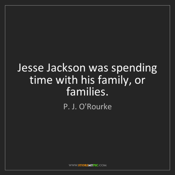 P. J. O'Rourke: Jesse Jackson was spending time with his family, or families.