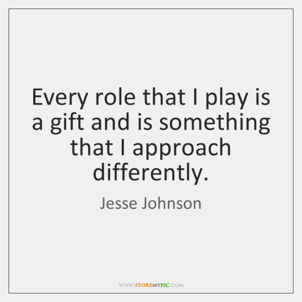 Every role that I play is a gift and is something that ...