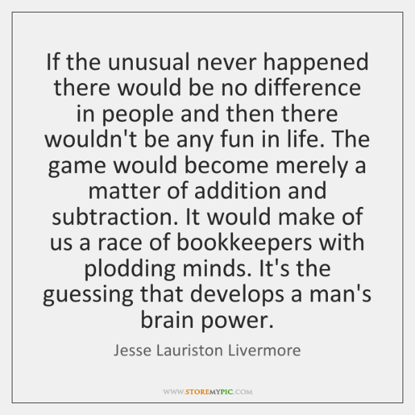 If the unusual never happened there would be no difference in people ...