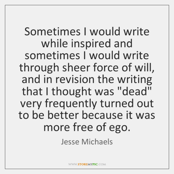 Sometimes I would write while inspired and sometimes I would write through ...