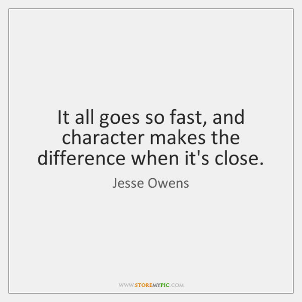 It all goes so fast, and character makes the difference when it's ...
