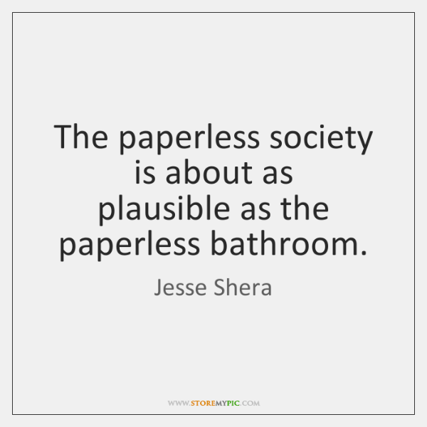 The paperless society is about as  plausible as the paperless bathroom.