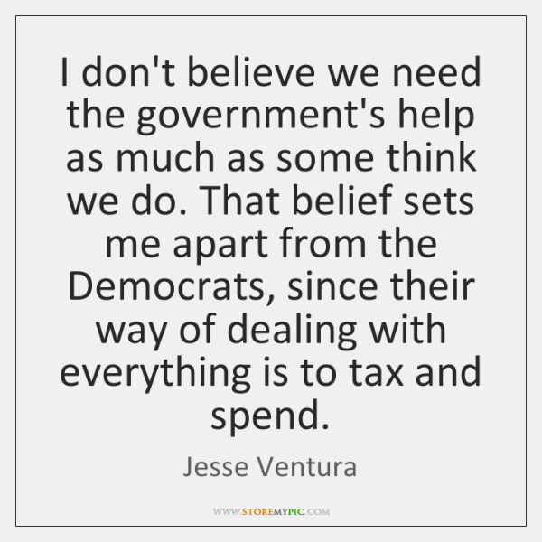 I don't believe we need the government's help as much as some ...