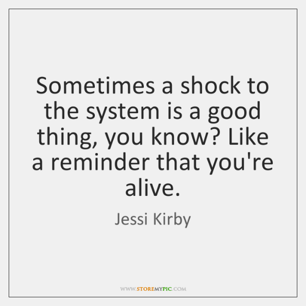 Sometimes a shock to the system is a good thing, you know? ...