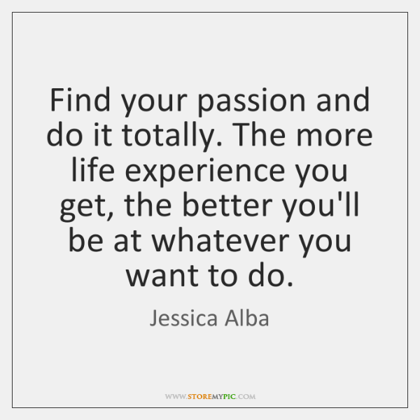 Find your passion and do it totally. The more life experience you ...