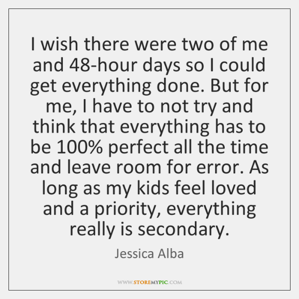 I wish there were two of me and 48-hour days so I ...