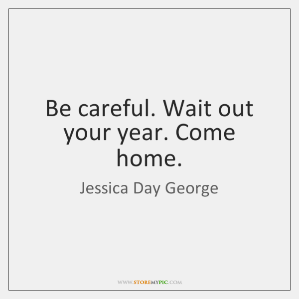 Be careful. Wait out your year. Come home.