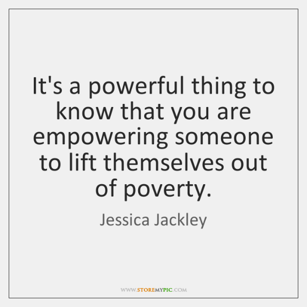 It's a powerful thing to know that you are empowering someone to ...