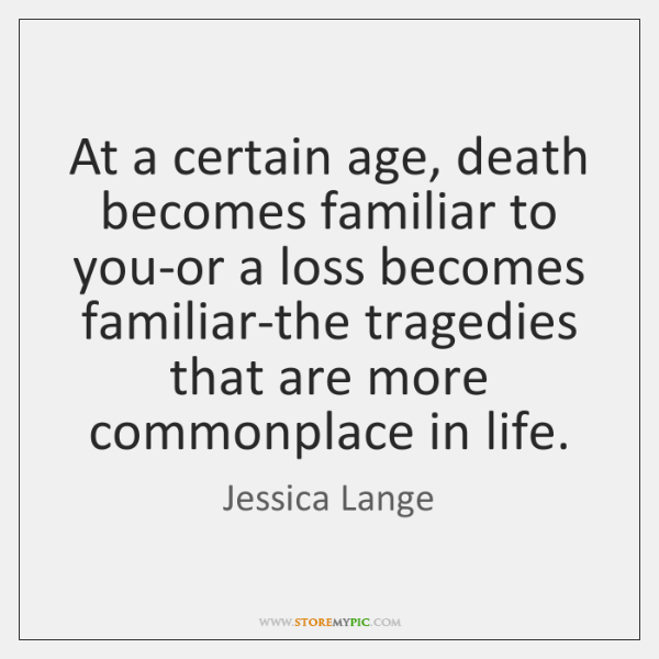 At a certain age, death becomes familiar to you-or a loss becomes ...