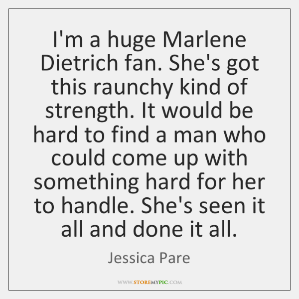 I'm a huge Marlene Dietrich fan. She's got this raunchy kind of ...