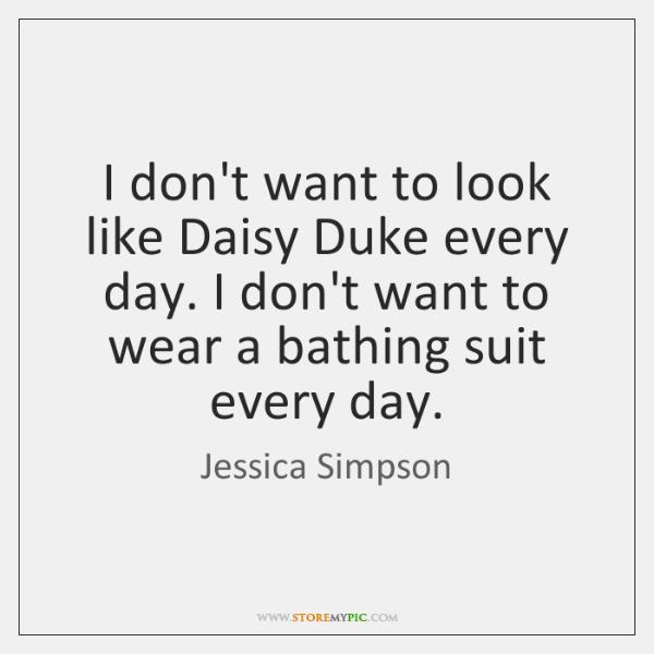 I don't want to look like Daisy Duke every day. I don't ...