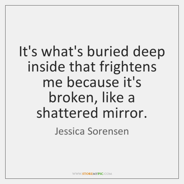 It's what's buried deep inside that frightens me because it's broken, like ...