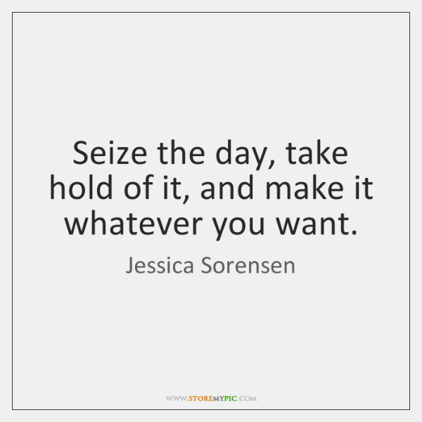 Seize the day, take hold of it, and make it whatever you ...