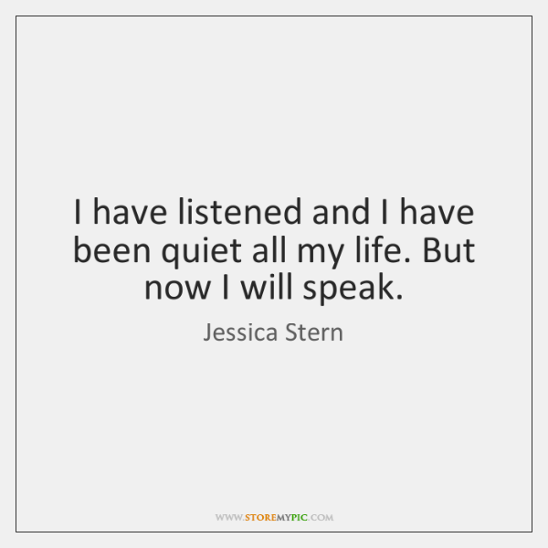 I have listened and I have been quiet all my life. But ...