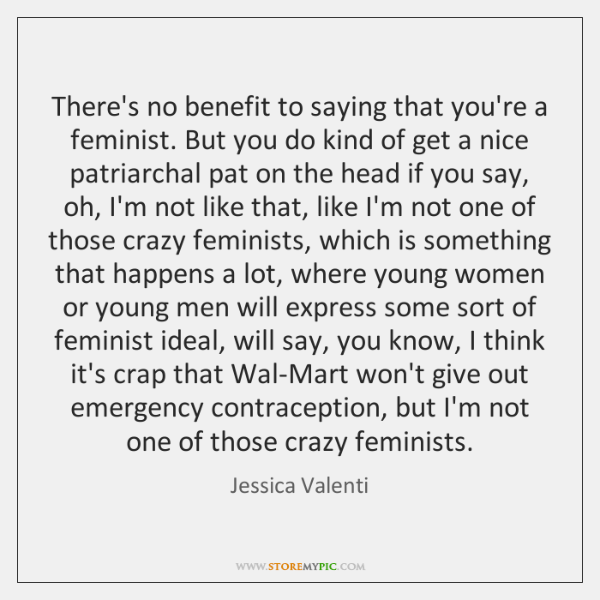 There's no benefit to saying that you're a feminist. But you do ...